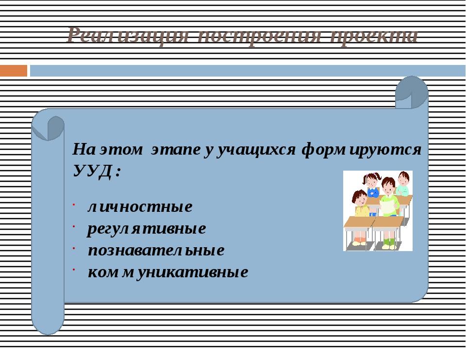 Реализация построения проекта На этом этапе у учащихся формируются УУД: личн...