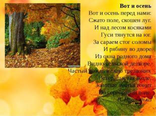 Вот и осень Вот и осень перед нами: Сжато поле, скошен луг. И над лесом кося