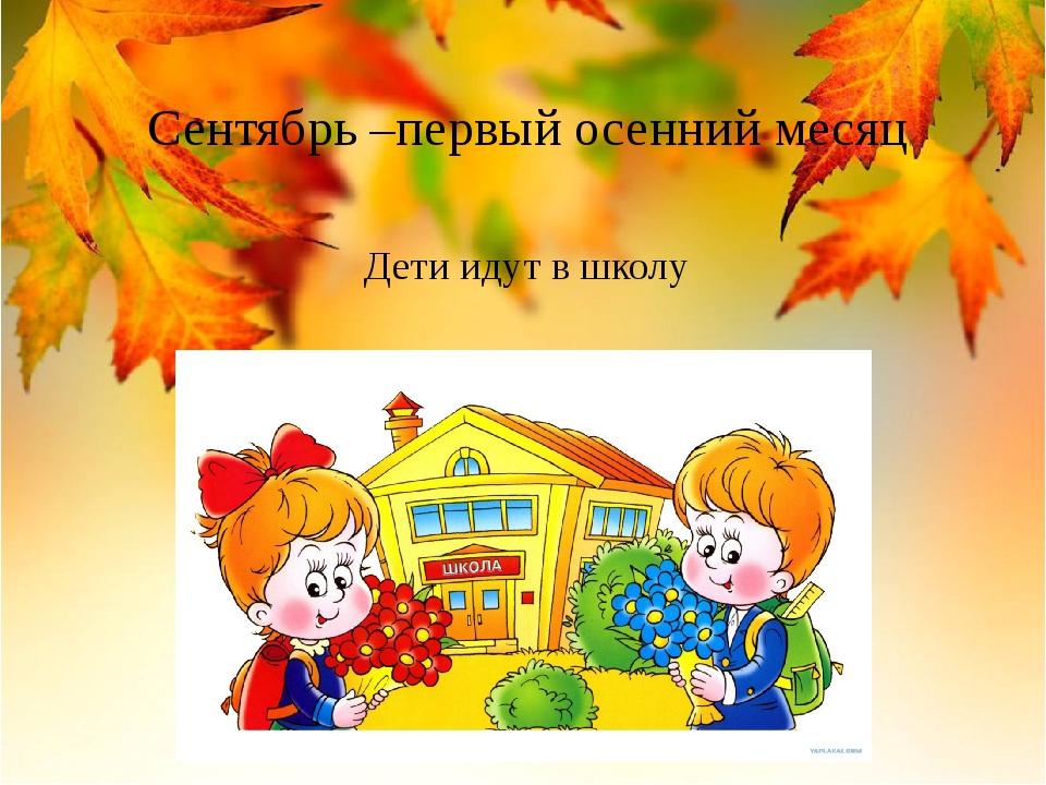 Сентябрь –первый осенний месяц Дети идут в школу