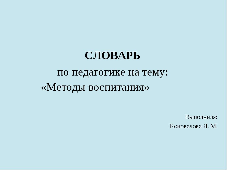 СЛОВАРЬ по педагогике на тему: «Методы воспитания» Выполнила: Коновалова Я. М.