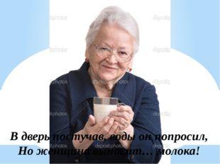 В дверь постучав, воды он попросил, Но женщина выносит… молока!