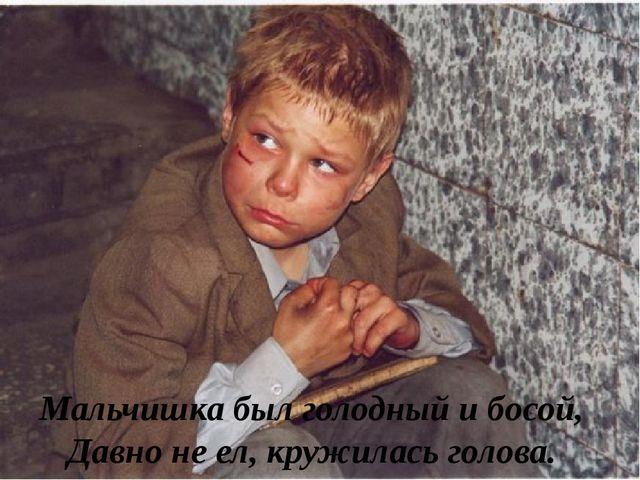 Мальчишка был голодный и босой, Давно не ел, кружилась голова.