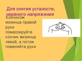 Для снятия усталости, нервного напряжения Кончиком мизинца правой руки помасс