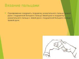 Вязание пальцами Одновременно соединить подушечку указательного пальца правой
