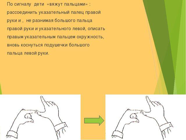 По сигналу дети «вяжут пальцами» : рассоединить указательный палец правой рук...
