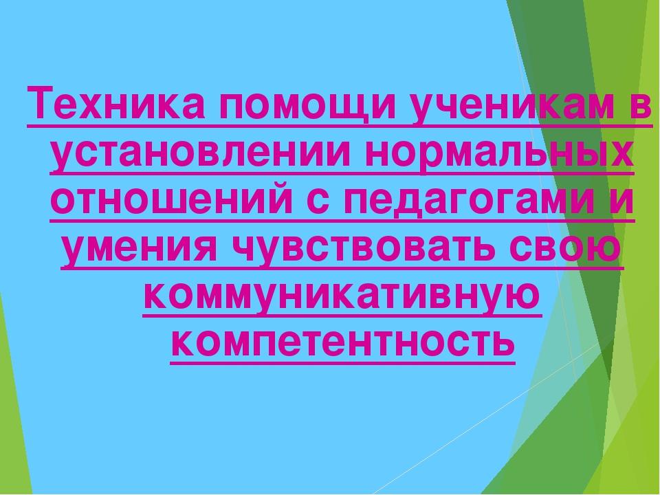 Техника помощи ученикам в установлении нормальных отношений с педагогами и у...