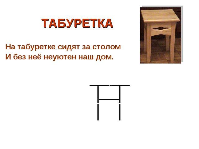 ТАБУРЕТКА На табуретке сидят за столом И без неё неуютен наш дом.