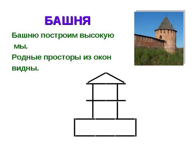 БАШНЯ Башню построим высокую мы. Родные просторы из окон видны.