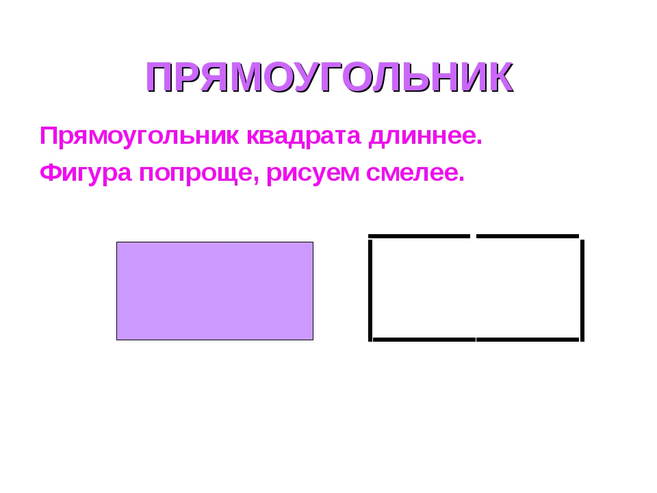 ПРЯМОУГОЛЬНИК Прямоугольник квадрата длиннее. Фигура попроще, рисуем смелее.