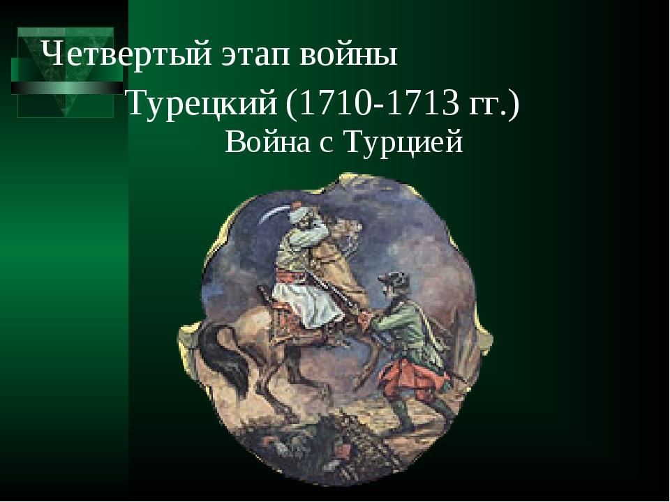 Четвертый этап войны Война с Турцией Турецкий (1710-1713 гг.)