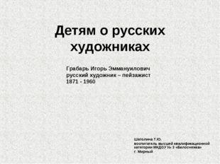 Детям о русских художниках Шатолина Т.Ю. воспитатель высшей квалификационной