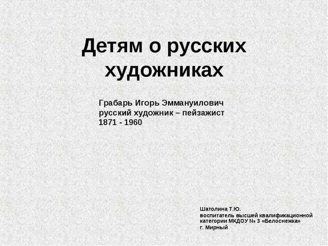 Детям о русских художниках Шатолина Т.Ю. воспитатель высшей квалификационной...