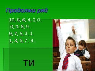 Продолжи ряд 10, 8, 6, , , . 0, 3, 6, . 9, 7, 5, , . 1, 3, 5, , . 4 2 0 9 3 1