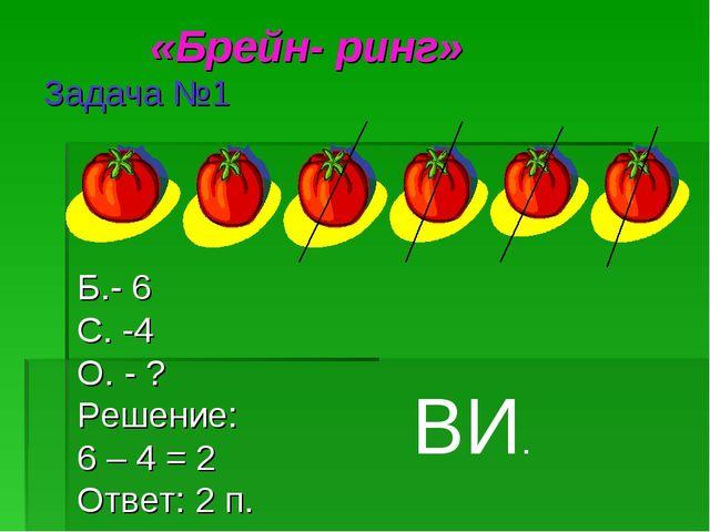 «Брейн- ринг» Задача №1 Б.- 6 С. -4 О. - ? Решение: 6 – 4 = 2 Ответ: 2 п. ВИ.