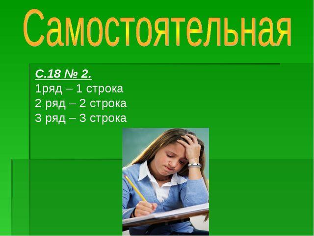 С.18 № 2. 1ряд – 1 строка 2 ряд – 2 строка 3 ряд – 3 строка
