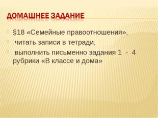 §18 «Семейные правоотношения», читать записи в тетради, выполнить письменно з