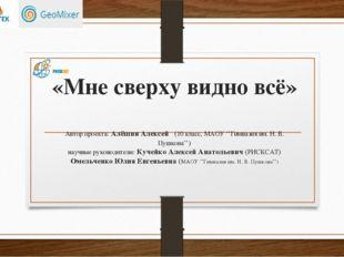«Мне сверху видно всё» Автор проекта: Алёшин Алексей (10 класс, МАОУ ''Гимназ
