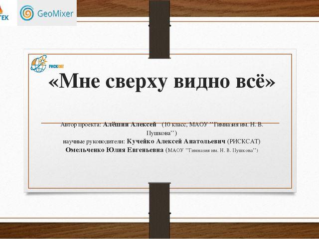 «Мне сверху видно всё» Автор проекта: Алёшин Алексей (10 класс, МАОУ ''Гимназ...