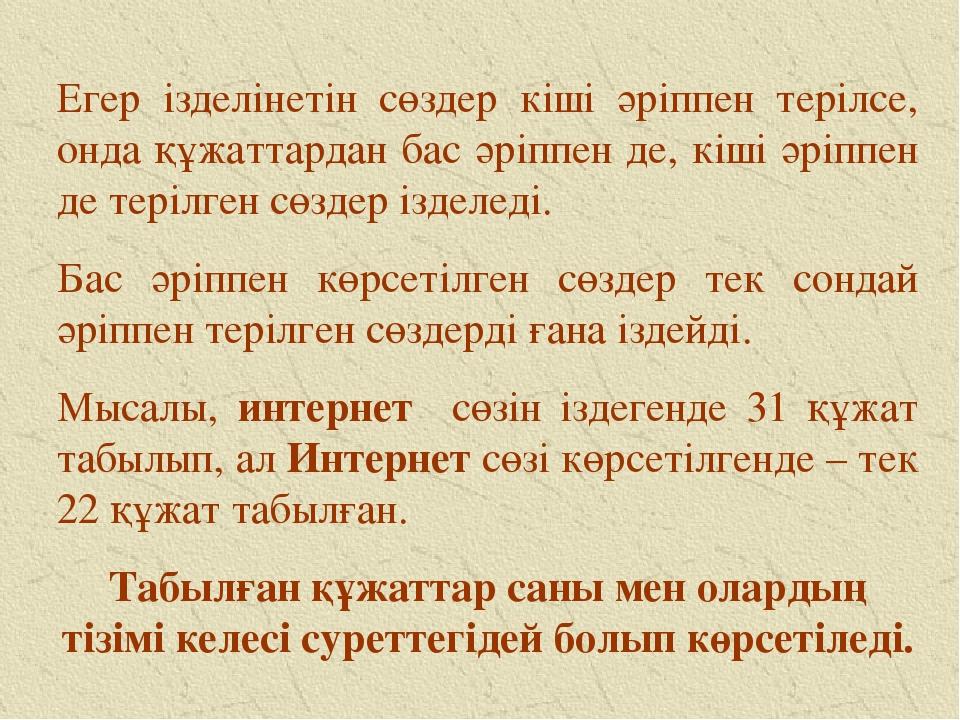 Егер ізделінетін сөздер кіші әріппен терілсе, онда құжаттардан бас әріппен де...