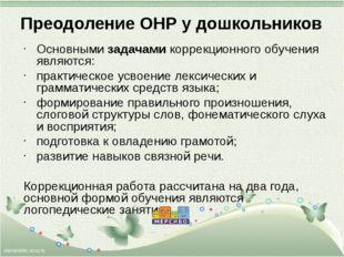 Преодоление ОНР у дошкольников Основными задачами коррекционного обучения явл