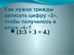 Как нужно трижды записать цифру «3», чтобы получилось в итоге «4»? (3:3 + 3 =