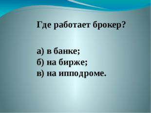 Где работает брокер? а) в банке; б) на бирже; в) на ипподроме.