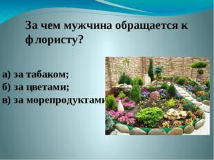 За чем мужчина обращается к флористу? а) за табаком; б) за цветами; в) за мор