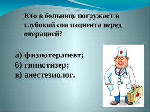 Кто в больнице погружает в глубокий сон пациента перед операцией? а) физиотер