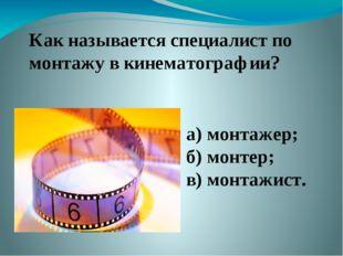 Как называется специалист по монтажу в кинематографии? а) монтажер; б) монтер
