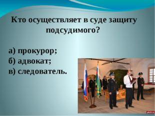 Кто осуществляет в суде защиту подсудимого? а) прокурор; б) адвокат; в) след