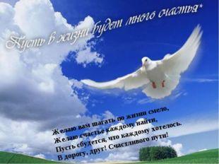 Желаю вам шагать по жизни смело, Желаю счастье каждому найти, Пусть сбудется,