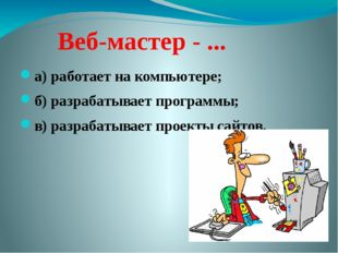 Веб-мастер - ... а) работает на компьютере; б) разрабатывает программы; в) р