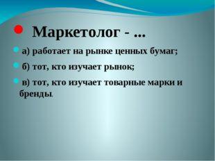 Маркетолог - ... а) работает на рынке ценных бумаг; б) тот, кто изучает рыно