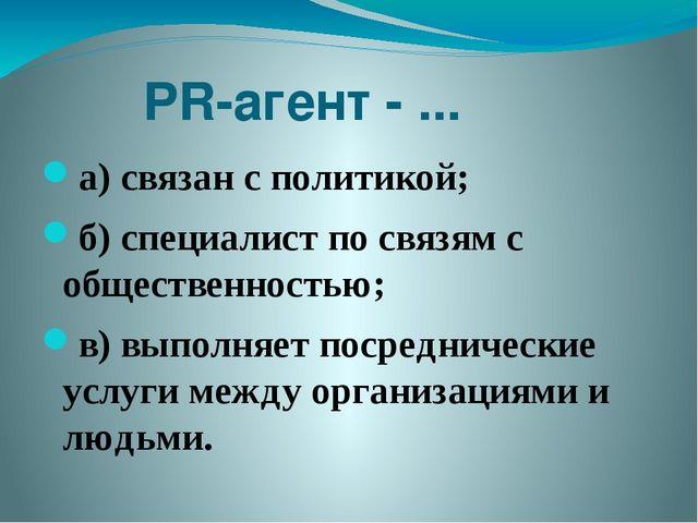 PR-агент - ... а) связан с политикой; б) специалист по связям с общественнос...