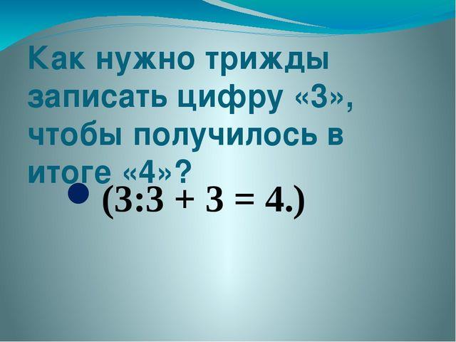 Как нужно трижды записать цифру «3», чтобы получилось в итоге «4»? (3:3 + 3 =...