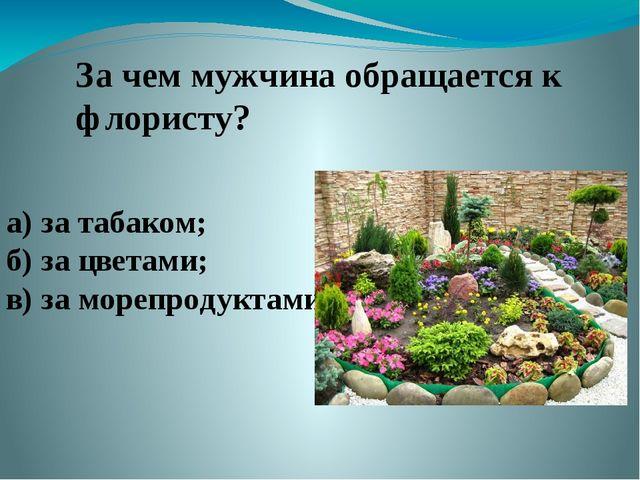 За чем мужчина обращается к флористу? а) за табаком; б) за цветами; в) за мор...