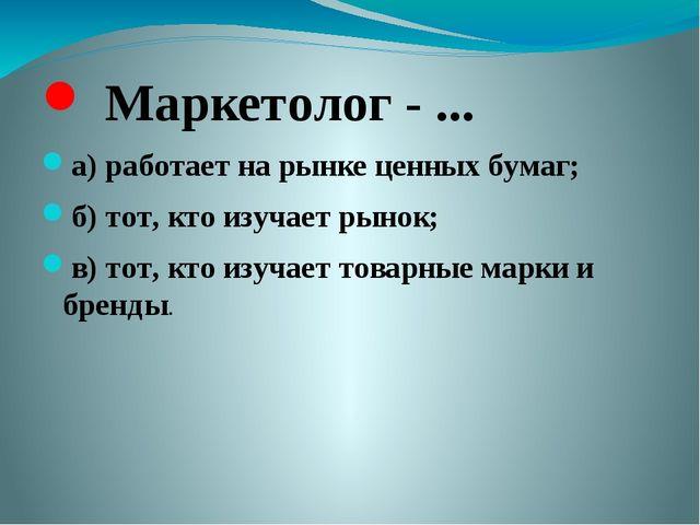 Маркетолог - ... а) работает на рынке ценных бумаг; б) тот, кто изучает рыно...