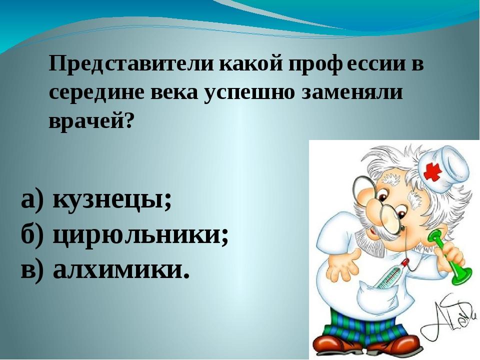 Представители какой профессии в середине века успешно заменяли врачей? а) куз...