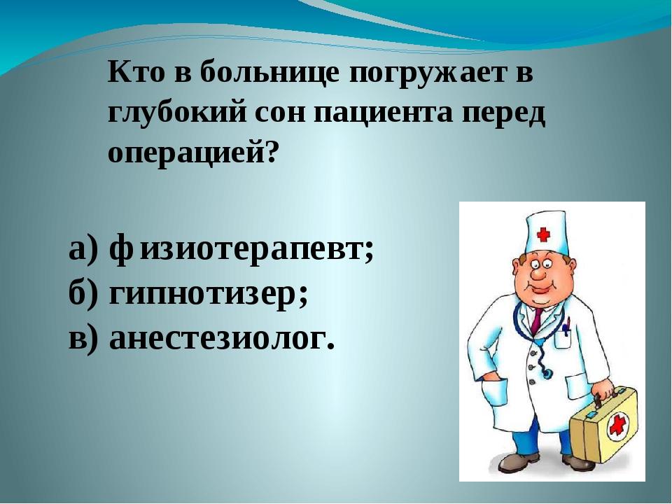 Кто в больнице погружает в глубокий сон пациента перед операцией? а) физиотер...
