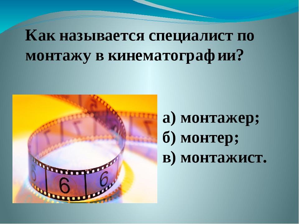 Как называется специалист по монтажу в кинематографии? а) монтажер; б) монтер...