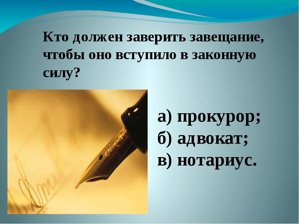 Кто должен заверить завещание, чтобы оно вступило в законную силу? а) прокуро...