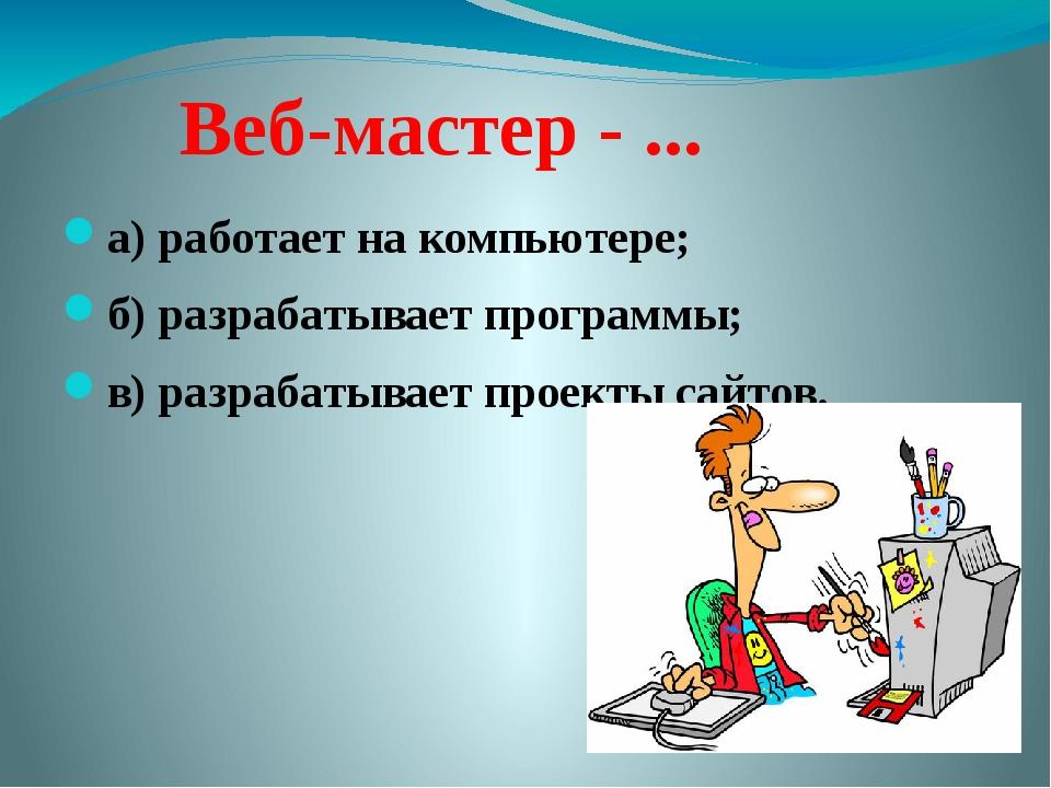 Веб-мастер - ... а) работает на компьютере; б) разрабатывает программы; в) р...