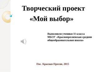 Пос. Красная Пресня, 2015 Творческий проект «Мой выбор» Выполнили ученики 11