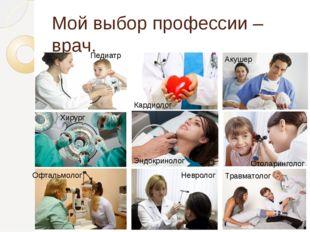 Мой выбор профессии – врач. Травматолог Отоларинголог Акушер Хирург Педиатр Н