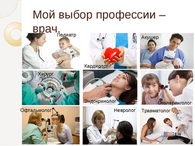 Мой выбор профессии – врач. Травматолог Отоларинголог Акушер Хирург Педиатр Н...