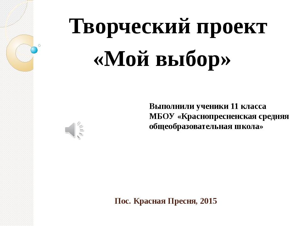 Пос. Красная Пресня, 2015 Творческий проект «Мой выбор» Выполнили ученики 11...