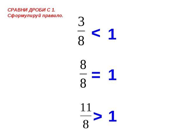 1 = > СРАВНИ ДРОБИ С 1. Сформулируй правило. < 1 1
