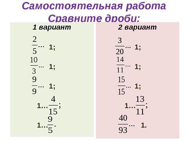 Самостоятельная работа Сравните дроби: 1 вариант 1; 1; 1; 1… 1… 2 вариант 1;...