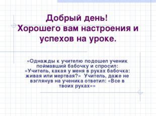 Добрый день! Хорошего вам настроения и успехов на уроке. «Однажды к учителю п