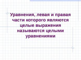 Уравнения, левая и правая части которого являются целые выражения называются